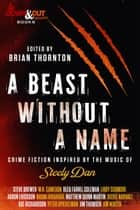 A Beast Without a Name - Crime Fiction Inspired by the Music of Steely Dan ebook by Brian Thornton, Steve Brewer, W.H. Cameron,...