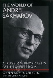 The World of Andrei Sakharov - A Russian Physicist's Path to Freedom ebook by Gennady Gorelik,Antonina W. Bouis