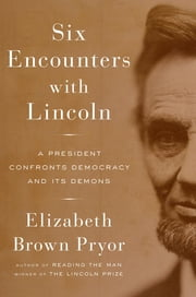 Six Encounters with Lincoln - A President Confronts Democracy and Its Demons ebook by Elizabeth Brown Pryor