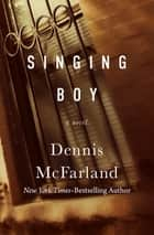 Singing Boy - A Novel ebook by Dennis McFarland