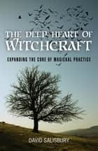 The Deep Heart of Witchcraft - Expanding the Core of Magickal Practice ebook by David Salisbury