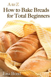 A to Z Baking Breads for Total Beginners