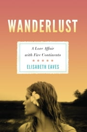 Wanderlust - A Love Affair with Five Continents ebook by Elisabeth Eaves