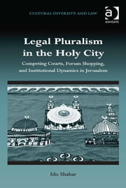 Legal Pluralism in the Holy City - Competing Courts, Forum Shopping, and Institutional Dynamics in Jerusalem ebook by Dr Ido Shahar,Dr Prakash Shah