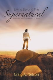 Living Beyond the Supernatural - Anointed and Empowered to Serve ebook by Craig A. Nelson