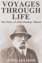 Voyages Through Life: The Story of John Dunlop Allison ebook by