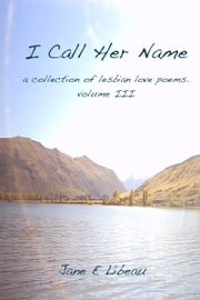 I Call Her Name. A Collection of Lesbian Love Poems. Volume III ebook by Jane E Libeau