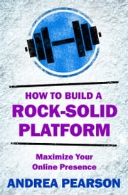 How to Build a Rock-Solid Platform - Maximize Your Online Presence ebook by Andrea Pearson