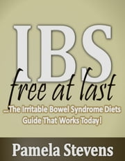 Irritable Bowel Syndrome Free At Last: The Irritable Bowel Syndrome Diets Guide That Works Today! ebook by Pamela Stevens