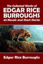 The Collected Works of Edgar Rice Burroughs: 43 Novels and Short Stories in One Volume ebook by