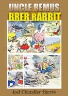 Uncle Remus and Brer Rabbit - Children Bedtime Stories with 70 Illustrations ebook by Joel Chandler Harris