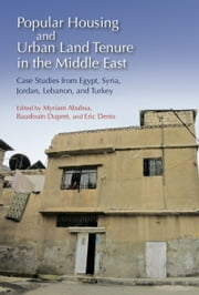 Popular Housing and Urban Land Tenure in the Middle East - Case Studies from Egypt, Syria, Jordan, Lebanon, and Turkey ebook by Myriam Ababsa,Baudouin Dupret,Eric Dennis