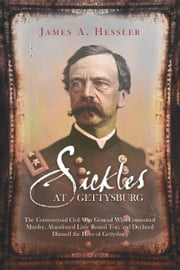 Sickles at Gettysburg - The Controversial Civil War General Who Committed Murder, Abandoned Little Round Top, and Declared Himself the Hero of Gettysburg ebook by James Hessler