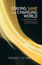 STAYING SANE IN A CHANGING WORLD - A handbook for work, leadership and life in the 21st century ebook by Margot Cairnes