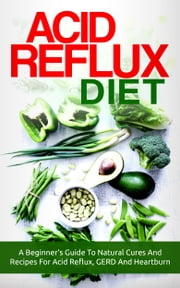 Acid Reflux Diet - A Beginner's Guide To Natural Cures And Recipes For Acid Reflux, GERD And Heartburn ebook by The Total Evolution