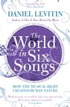 The World in Six Songs - How the Musical Brain Created Human Nature ebook by Daniel Levitin