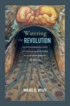 Watering the Revolution - An Environmental and Technological History of Agrarian Reform in Mexico ebook by Mikael D. Wolfe