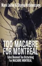Too Macabre for Montreal: Tales Deemed Too Disturbing for MACABRE MONTREAL ebook by Mark Leslie, Shayna Krishnasamy