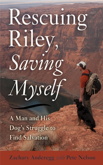 Rescuing Riley, Saving Myself - A Man and His Dog's Struggle to Find Salvation ebook by Zachary Anderegg