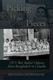 Picking Up the Pieces - 1971 War Babies' Odyssey from Bangladesh to Canada ebook by Mustafa Chowdhury
