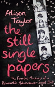 The Still Single Papers - The Fearless Musings of a Romantic Adventurer Aged Thirty-Two-and-a-Half ebook by Alison Taylor