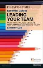 FT Essential Guide to Leading Your Team - How to Set Goals, Measure Performance and Reward Talent ebook by Graham Yemm