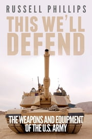 This We'll Defend - The Weapons and Equipment of the U.S. Army ebook by Russell Phillips
