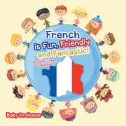 French is Fun, Friendly and Fantastic! | A Children's Learn French Books ebook by Baby Professor