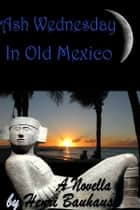 Ash Wednesday In Old Mexico ebook by Henri Bauhaus