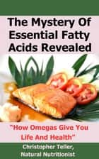 The Mystery of Essential Fatty Acids Revealed: How Omegas Give Your Life and Health ebook by Christopher Teller