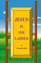 Jesus is the Ladder ebook by J. Bennett Collins