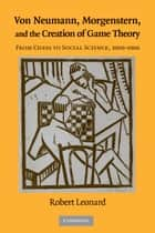 Von Neumann, Morgenstern, and the Creation of Game Theory - From Chess to Social Science, 1900–1960 ebook by Robert Leonard