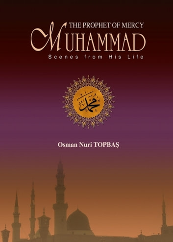 The Prophet of Mercy Muhammad Scenes From His Life eBook by Osman Nuri Topbas