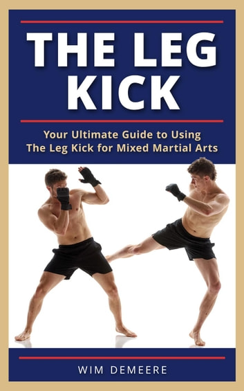 The Leg Kick: Your Ultimate Guide to Using The Leg Kick for Mixed Martial Arts ebook by wim demeere