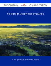The Story of Ancient Irish Civilization - The Original Classic Edition ebook by P. W. (Patrick Weston) Joyce
