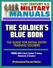 21st Century U.S. Military Manuals: The Soldier's Blue Book - The Guide for Initial Entry Training Soldiers, TRADOC 600-4, Basic Combat Training, Standards of Conduct (Professional Format Series) ebook by Progressive Management
