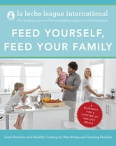 Feed Yourself, Feed Your Family - Good Nutrition and Healthy Cooking for New Moms and Growing Families Happy Cooking for New Moms and Growing Families ebook by La Leche League International