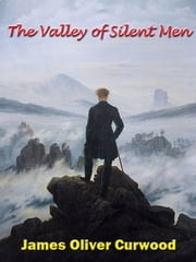 The Valley of Silent Men [Annotated] ebook by James Oliver Curwood