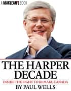 The Harper Decade - Inside the Fight to Remake Canada ebook by Paul Wells