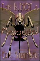 This Is Not A Mosquito! ebook by Eric Stringer