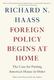 Foreign Policy Begins at Home - The Case for Putting America's House in Order ebook by Richard N. Haass