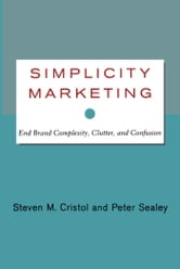 Simplicity Marketing - End Brand Complexity, Clutter, and Confusion ebook by Steven M. Cristol,Peter Sealey