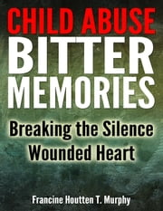 Child Abuse Bitter Memories: Breaking the Silence - Wounded Heart [Abuse, Child Abuse, Sexual Abuse] ebook by Francine Houtten T. Murphy