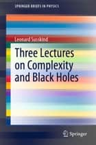 Three Lectures on Complexity and Black Holes ebook by Leonard Susskind
