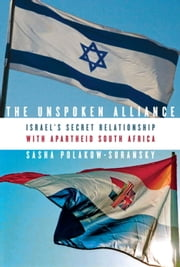 The Unspoken Alliance - Israel's Secret Relationship with Apartheid South Africa ebook by Sasha Polakow-Suransky