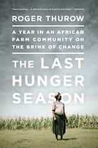 The Last Hunger Season ebook by Roger Thurow