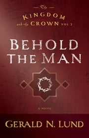 The Kingdom and the Crown, Volume 3: Behold the Man ebook by Gerald N. Lund