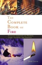 The Complete Book of Fire - Building Campfires for Warmth, Light, Cooking, and Survival ebook by Buck Tilton