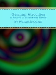 German Atrocities: A Record of Shameless Deeds ebook by William Le Queux