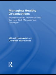 Managing Healthy Organizations - Worksite Health Promotion and the New Self-Management Paradigm ebook by Mikael Holmqvist,Christian Maravelias